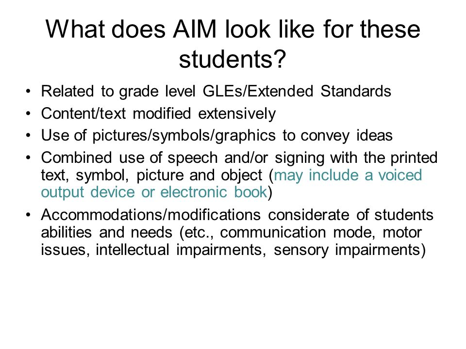 What does AIM look like for these students? Related to grade level GLEs/Extended Standards Content/text modified extensively Use of pictures/symbols/g