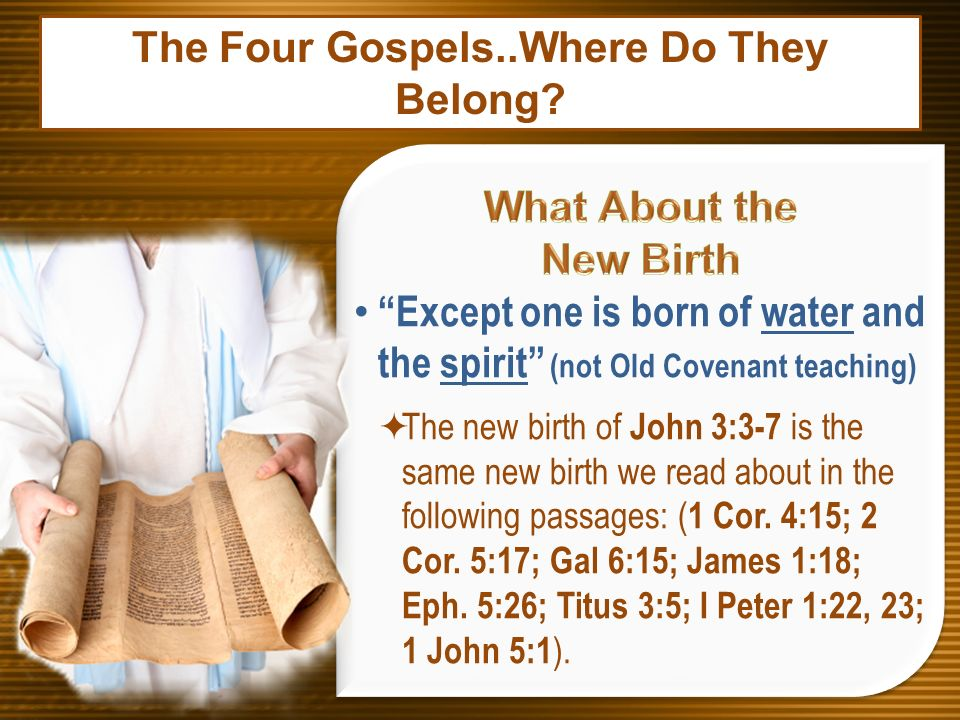 Except one is born of water and the spirit (not Old Covenant teaching) The new birth of John 3:3-7 is the same new birth we read about in the followin