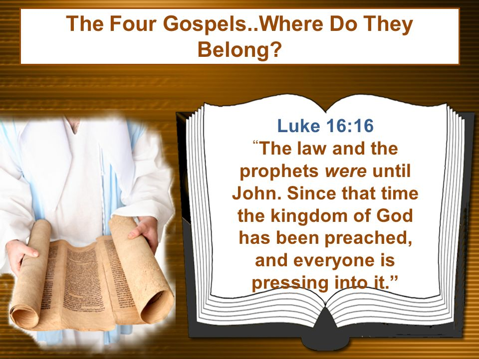 Luke 16:16 The law and the prophets were until John. Since that time the kingdom of God has been preached, and everyone is pressing into it. The Four