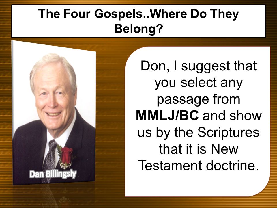 Don, I suggest that you select any passage from MMLJ/BC and show us by the Scriptures that it is New Testament doctrine. The Four Gospels..Where Do Th