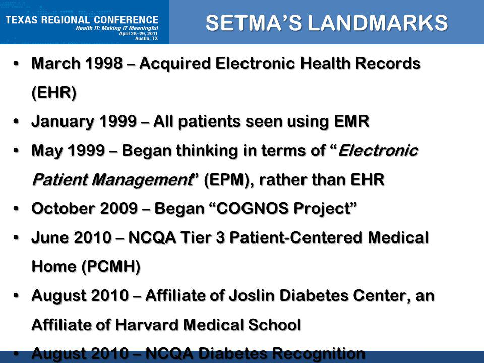 CLICK TO EDIT MASTER TITLE STYLE SETMAS LANDMARKS March 1998 – Acquired Electronic Health Records (EHR)March 1998 – Acquired Electronic Health Records (EHR) January 1999 – All patients seen using EMRJanuary 1999 – All patients seen using EMR May 1999 – Began thinking in terms of Electronic Patient Management (EPM), rather than EHRMay 1999 – Began thinking in terms of Electronic Patient Management (EPM), rather than EHR October 2009 – Began COGNOS ProjectOctober 2009 – Began COGNOS Project June 2010 – NCQA Tier 3 Patient-Centered Medical Home (PCMH)June 2010 – NCQA Tier 3 Patient-Centered Medical Home (PCMH) August 2010 – Affiliate of Joslin Diabetes Center, an Affiliate of Harvard Medical SchoolAugust 2010 – Affiliate of Joslin Diabetes Center, an Affiliate of Harvard Medical School August 2010 – NCQA Diabetes RecognitionAugust 2010 – NCQA Diabetes Recognition