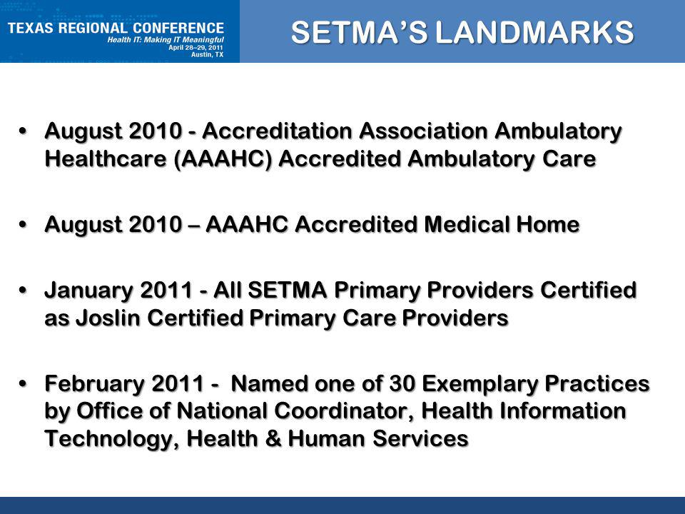 CLICK TO EDIT MASTER TITLE STYLE SETMAS LANDMARKS August Accreditation Association Ambulatory Healthcare (AAAHC) Accredited Ambulatory CareAugust Accreditation Association Ambulatory Healthcare (AAAHC) Accredited Ambulatory Care August 2010 – AAAHC Accredited Medical HomeAugust 2010 – AAAHC Accredited Medical Home January All SETMA Primary Providers Certified as Joslin Certified Primary Care ProvidersJanuary All SETMA Primary Providers Certified as Joslin Certified Primary Care Providers February Named one of 30 Exemplary Practices by Office of National Coordinator, Health Information Technology, Health & Human ServicesFebruary Named one of 30 Exemplary Practices by Office of National Coordinator, Health Information Technology, Health & Human Services