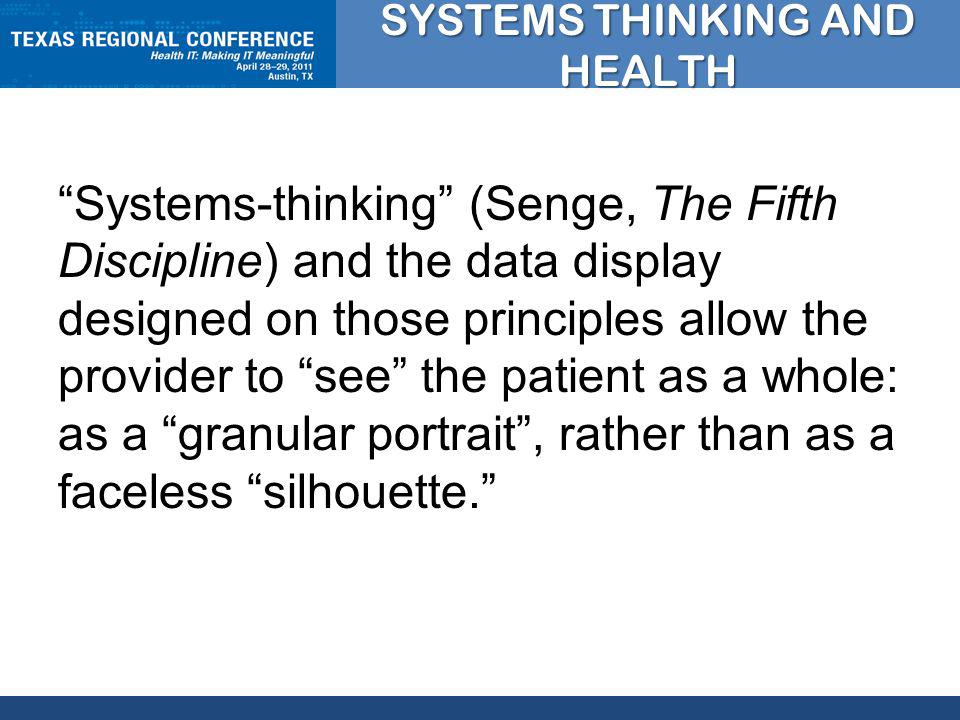 CLICK TO EDIT MASTER TITLE STYLE SYSTEMS THINKING AND HEALTH Systems-thinking (Senge, The Fifth Discipline) and the data display designed on those principles allow the provider to see the patient as a whole: as a granular portrait, rather than as a faceless silhouette.