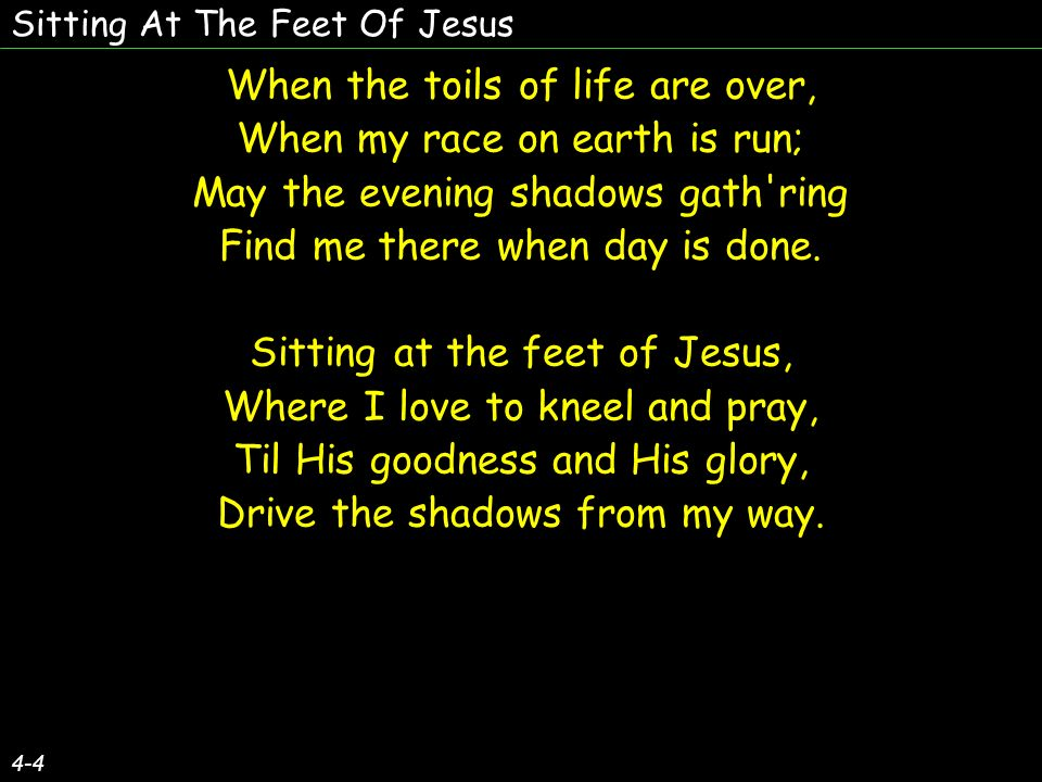 Sitting At The Feet Of Jesus 4-4 When the toils of life are over, When my race on earth is run; May the evening shadows gath ring Find me there when day is done.