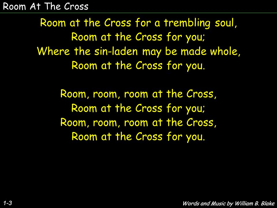 Room At The Cross 1-3 Room at the Cross for a trembling soul, Room at the Cross for you; Where the sin-laden may be made whole, Room at the Cross for you.