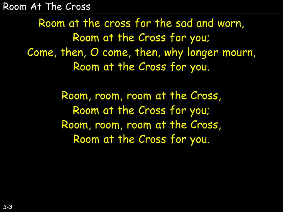 Room At The Cross 3-3 Room at the cross for the sad and worn, Room at the Cross for you; Come, then, O come, then, why longer mourn, Room at the Cross for you.