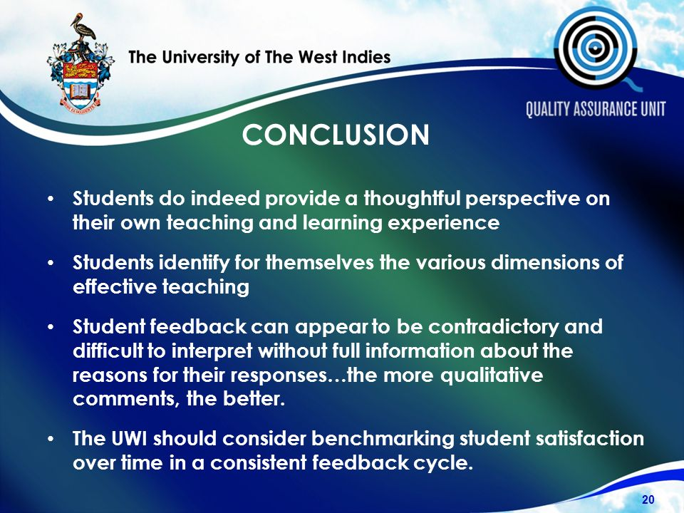CONCLUSION Students do indeed provide a thoughtful perspective on their own teaching and learning experience Students identify for themselves the various dimensions of effective teaching Student feedback can appear to be contradictory and difficult to interpret without full information about the reasons for their responses…the more qualitative comments, the better.