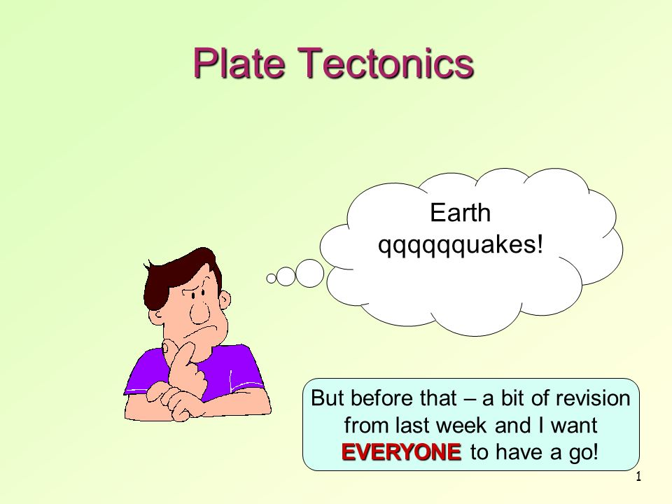 1 Plate Tectonics Earth qqqqqquakes! EVERYONE But before that – a bit of revision from last week and I want EVERYONE to have a go!
