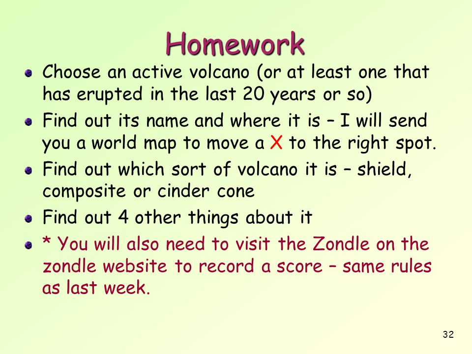 32 Homework Choose an active volcano (or at least one that has erupted in the last 20 years or so) Find out its name and where it is – I will send you