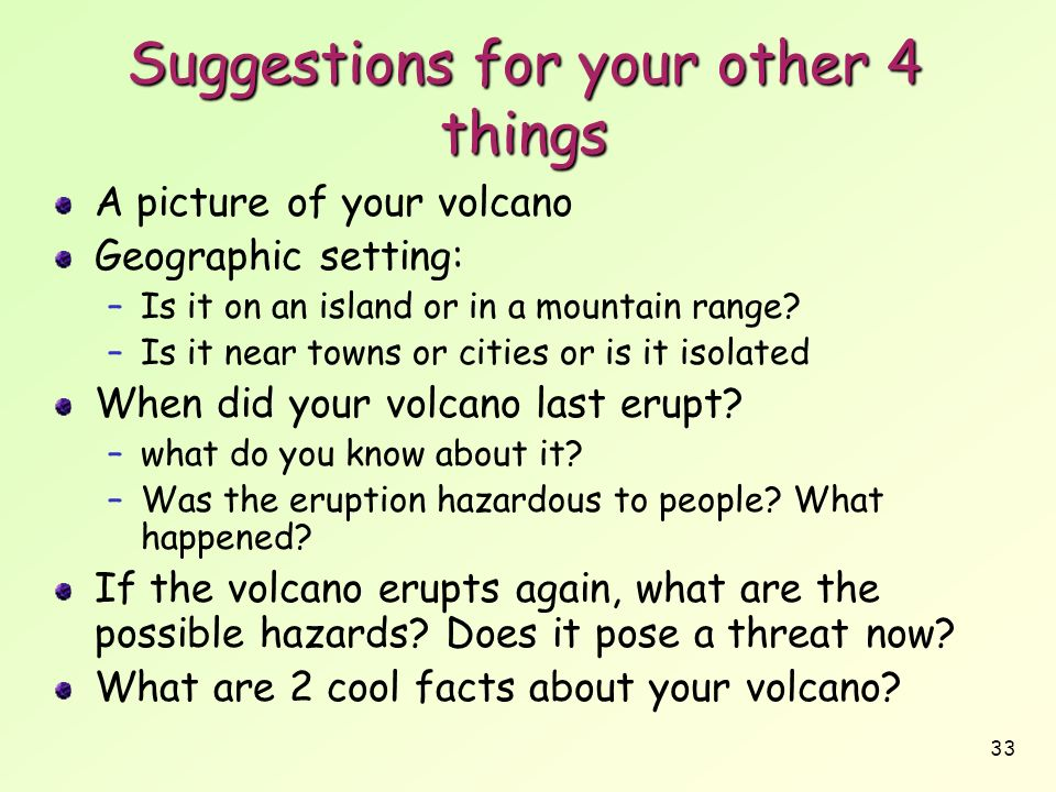 33 Suggestions for your other 4 things A picture of your volcano Geographic setting: –Is it on an island or in a mountain range? –Is it near towns or