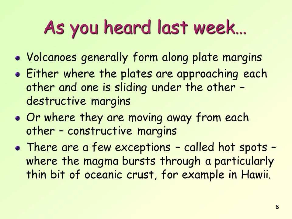 8 As you heard last week… Volcanoes generally form along plate margins Either where the plates are approaching each other and one is sliding under the