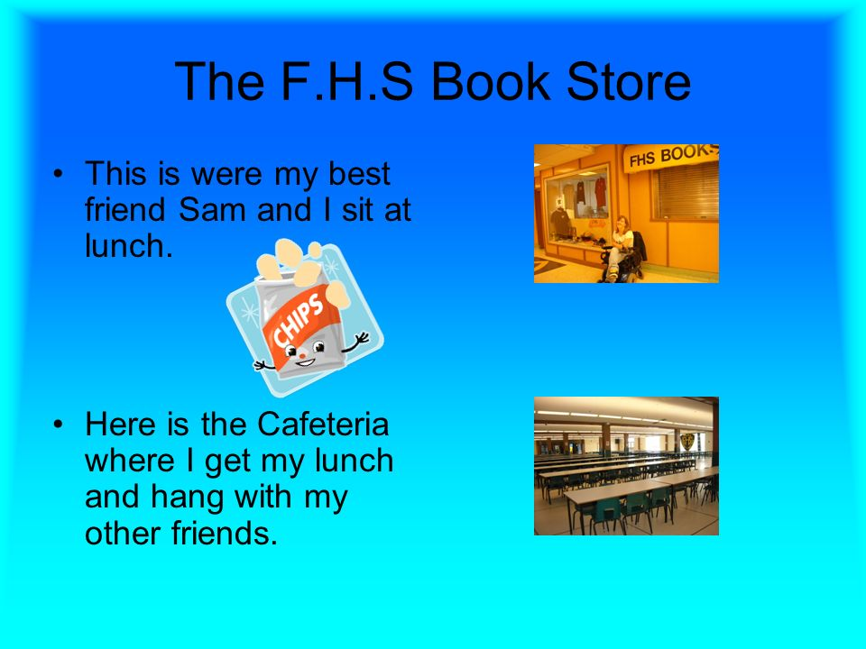 The F.H.S Book Store This is were my best friend Sam and I sit at lunch.