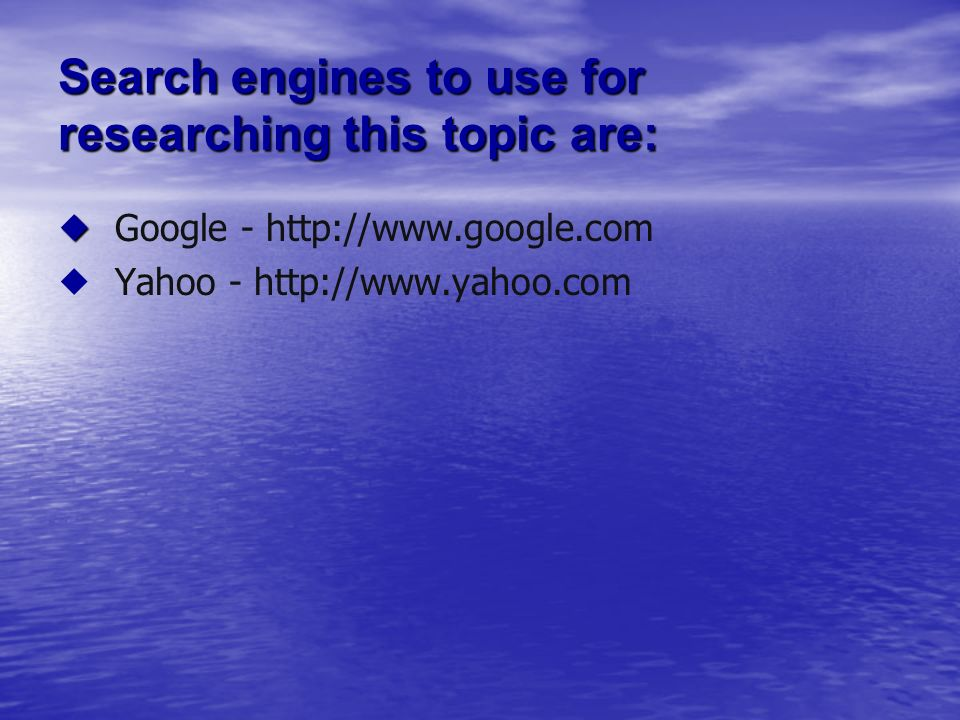 Search engines to use for researching this topic are: Google - http://www.google.com Yahoo - http://www.yahoo.com