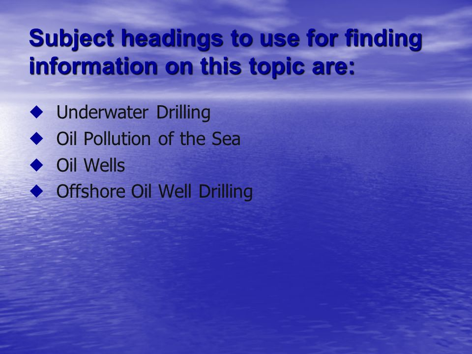 Subject headings to use for finding information on this topic are: Underwater Drilling Oil Pollution of the Sea Oil Wells Offshore Oil Well Drilling