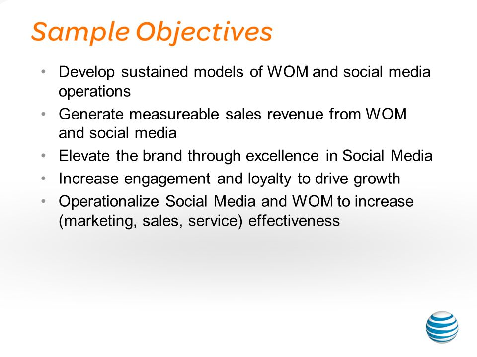 Develop sustained models of WOM and social media operations Generate measureable sales revenue from WOM and social media Elevate the brand through excellence in Social Media Increase engagement and loyalty to drive growth Operationalize Social Media and WOM to increase (marketing, sales, service) effectiveness