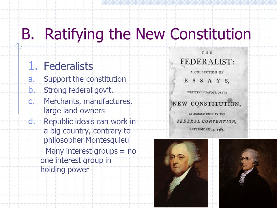 B. Ratifying the New Constitution 1. Federalists a. Support the constitution b. Strong federal govt. c. Merchants, manufactures, large land owners d.