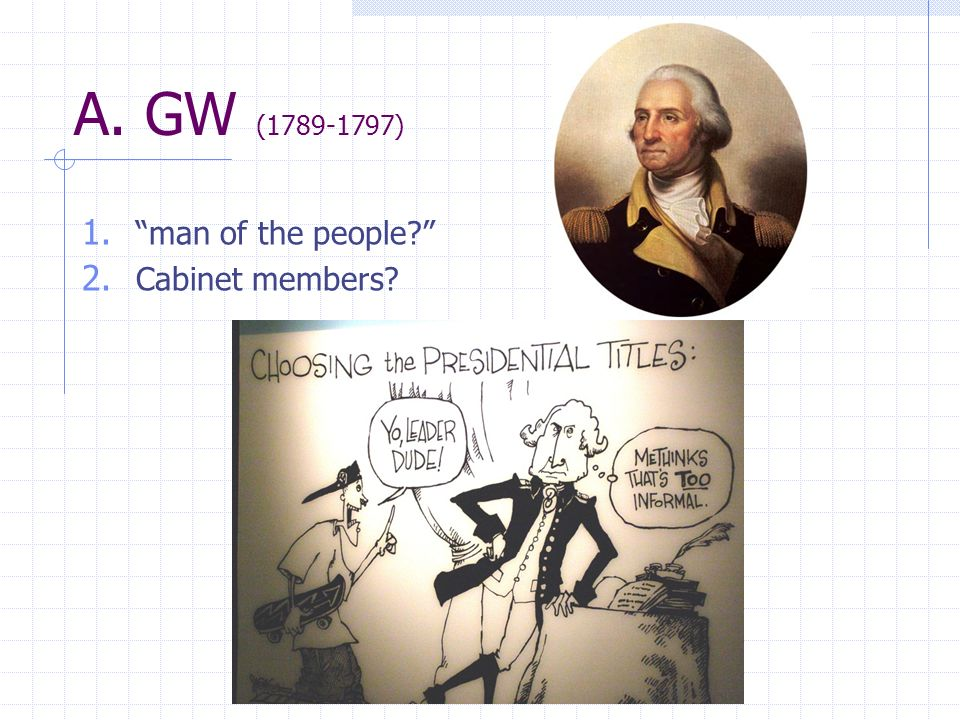 A. GW (1789-1797) 1. man of the people? 2. Cabinet members?