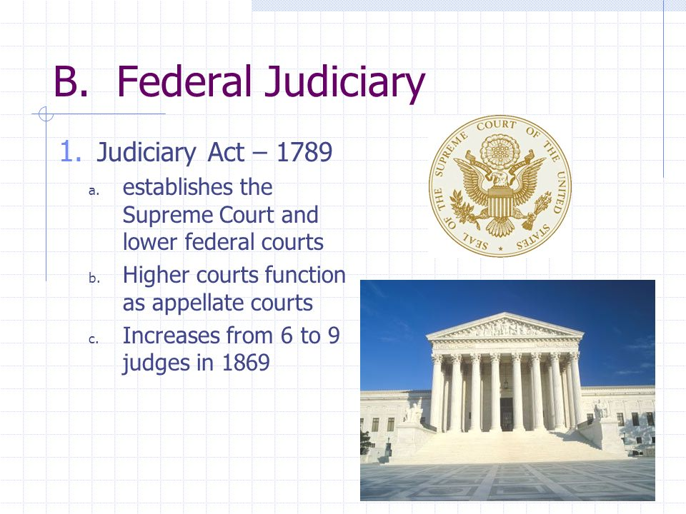B. Federal Judiciary 1. Judiciary Act – 1789 a. establishes the Supreme Court and lower federal courts b. Higher courts function as appellate courts c