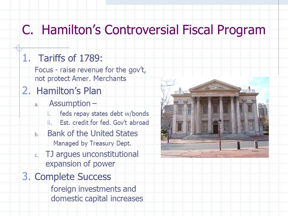 C. Hamiltons Controversial Fiscal Program 1. Tariffs of 1789: Focus - raise revenue for the govt, not protect Amer. Merchants 2. Hamiltons Plan a. Ass