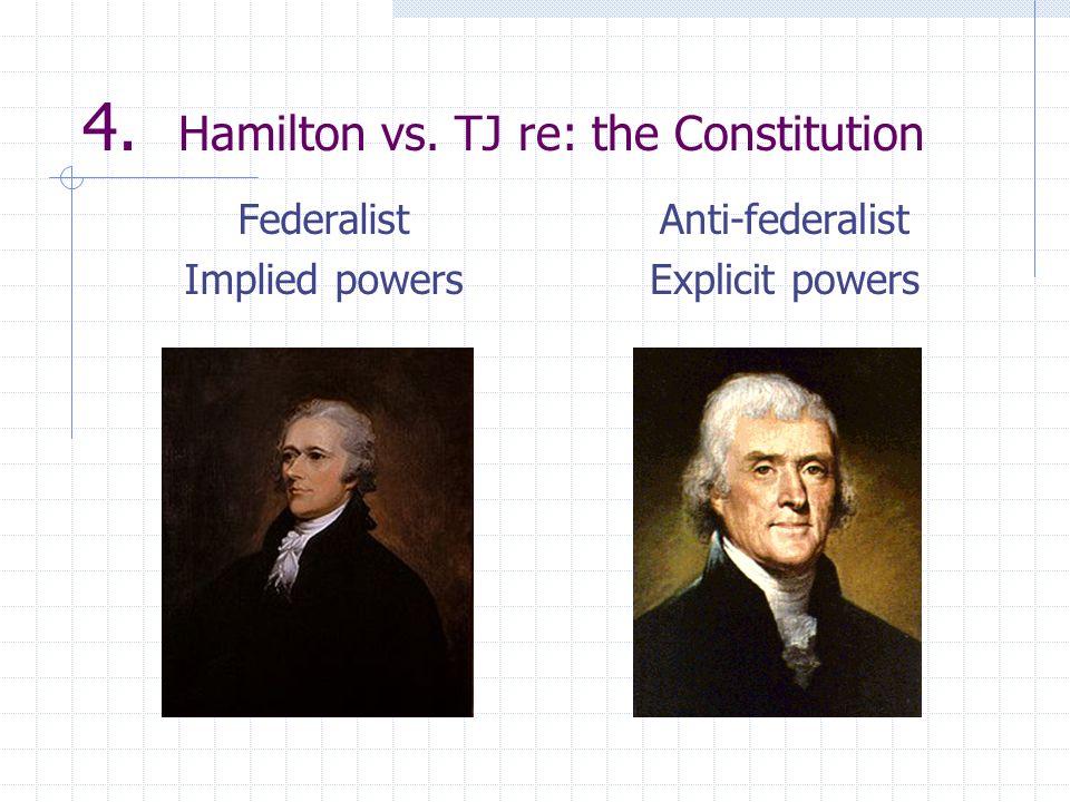 4. Hamilton vs. TJ re: the Constitution Federalist Implied powers Anti-federalist Explicit powers