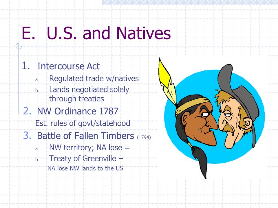 E. U.S. and Natives 1. Intercourse Act a. Regulated trade w/natives b. Lands negotiated solely through treaties 2. NW Ordinance 1787 Est. rules of gov