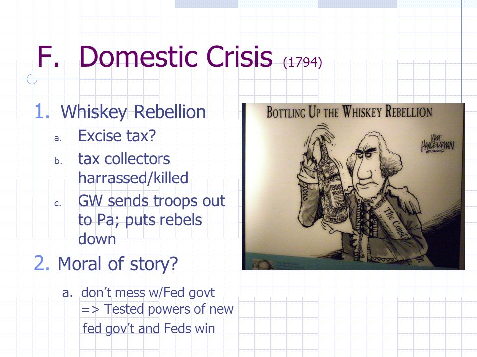 F. Domestic Crisis (1794) 1. Whiskey Rebellion a. Excise tax? b. tax collectors harrassed/killed c. GW sends troops out to Pa; puts rebels down 2. Mor