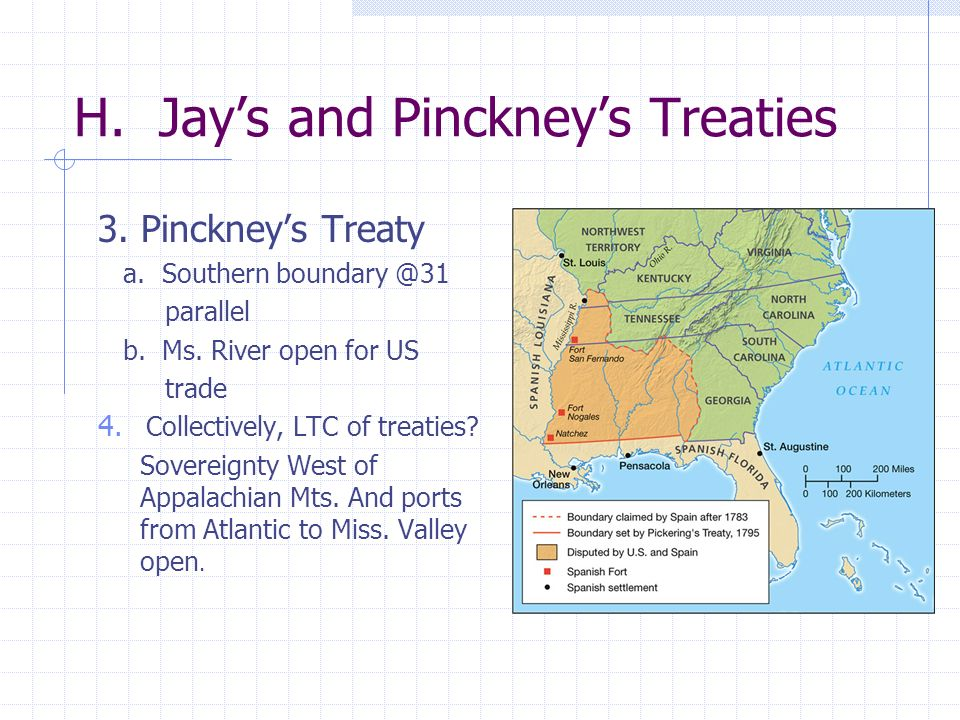 H. Jays and Pinckneys Treaties 3. Pinckneys Treaty a. Southern boundary @31 parallel b. Ms. River open for US trade 4. Collectively, LTC of treaties?