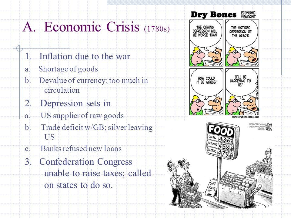 A. Economic Crisis (1780s) 1. Inflation due to the war a. Shortage of goods b. Devalue of currency; too much in circulation 2. Depression sets in a. U