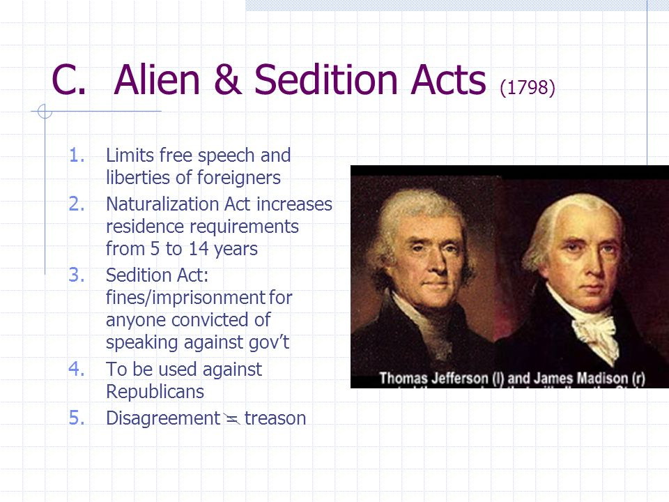 C. Alien & Sedition Acts (1798) 1. Limits free speech and liberties of foreigners 2. Naturalization Act increases residence requirements from 5 to 14