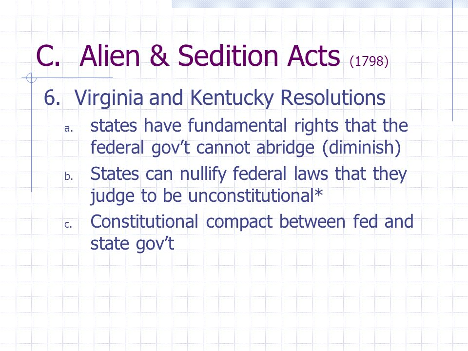 C. Alien & Sedition Acts (1798) 6. Virginia and Kentucky Resolutions a. states have fundamental rights that the federal govt cannot abridge (diminish)