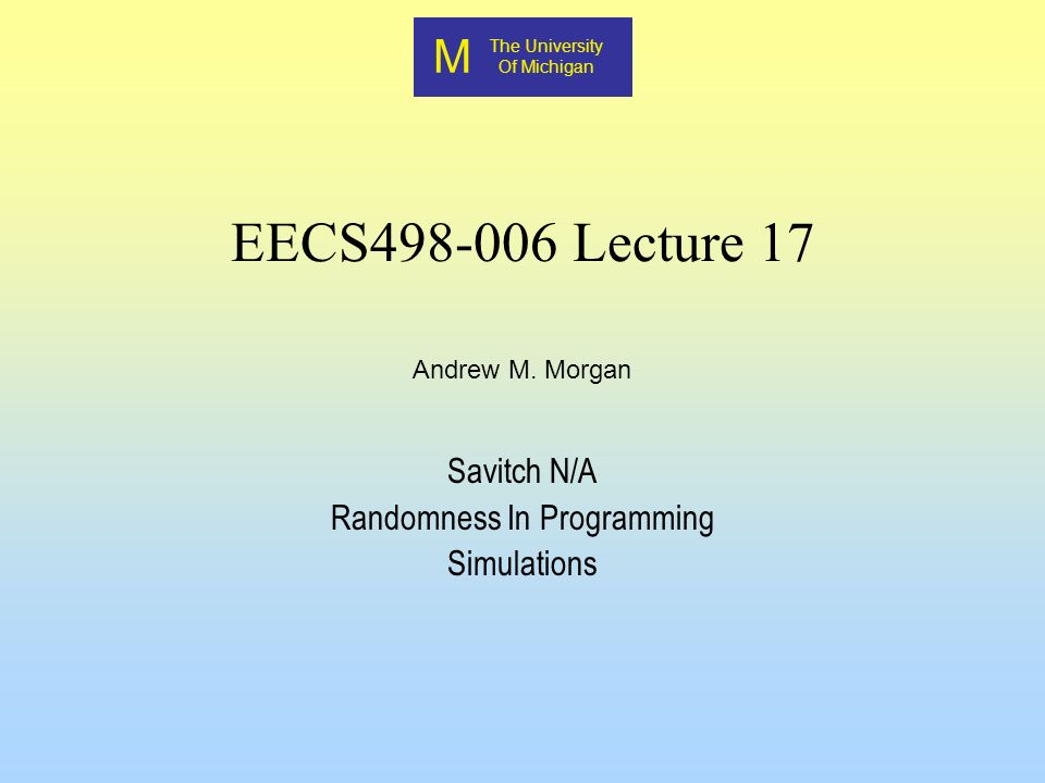 M The University Of Michigan Andrew M. Morgan EECS498-006 Lecture 17 Savitch N/A Randomness In Programming Simulations