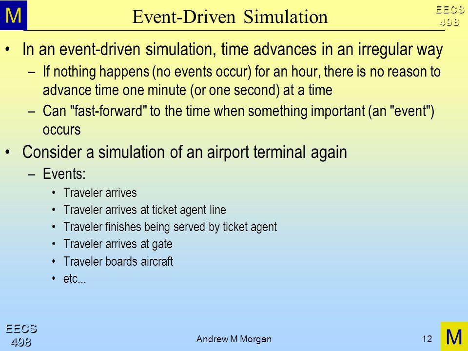 M M EECS498 EECS498 Andrew M Morgan12 Event-Driven Simulation In an event-driven simulation, time advances in an irregular way –If nothing happens (no