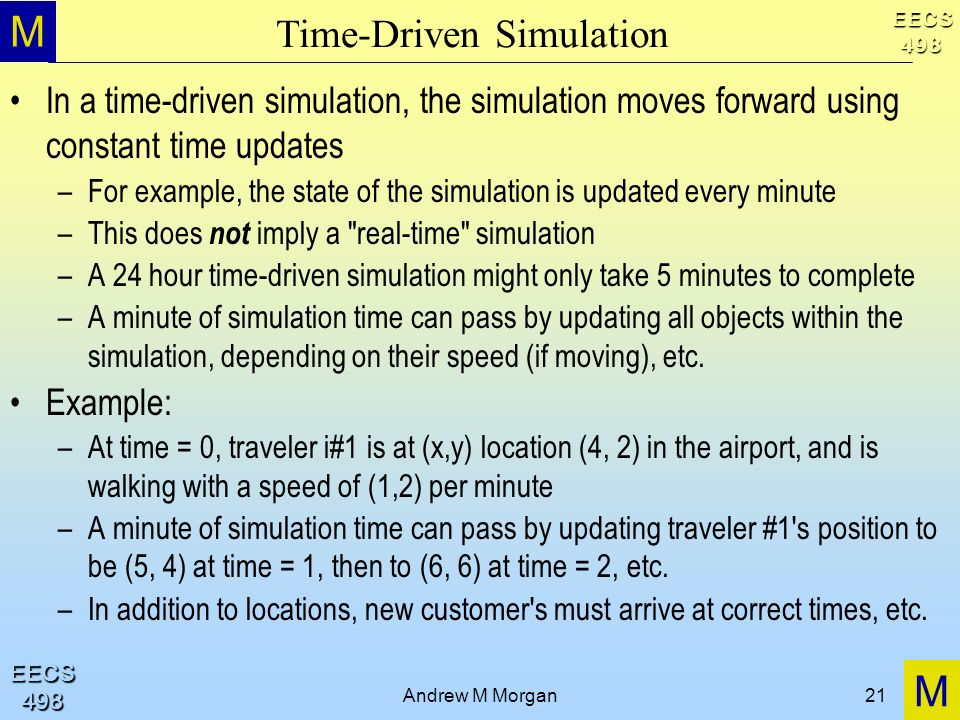 M M EECS498 EECS498 Andrew M Morgan21 Time-Driven Simulation In a time-driven simulation, the simulation moves forward using constant time updates –Fo