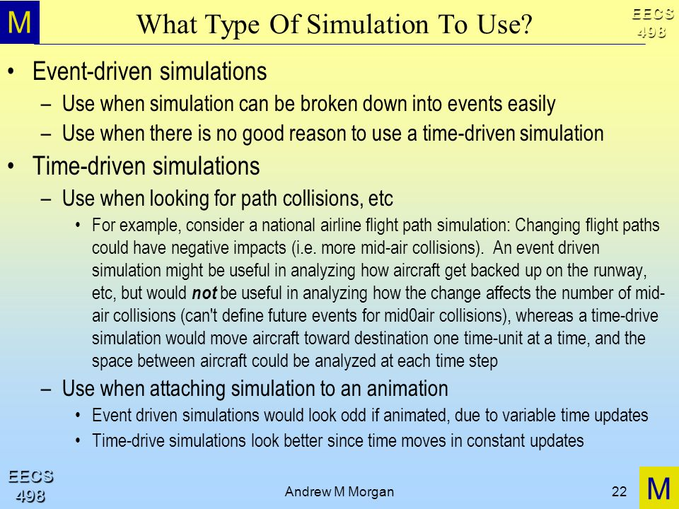 M M EECS498 EECS498 Andrew M Morgan22 What Type Of Simulation To Use? Event-driven simulations –Use when simulation can be broken down into events eas