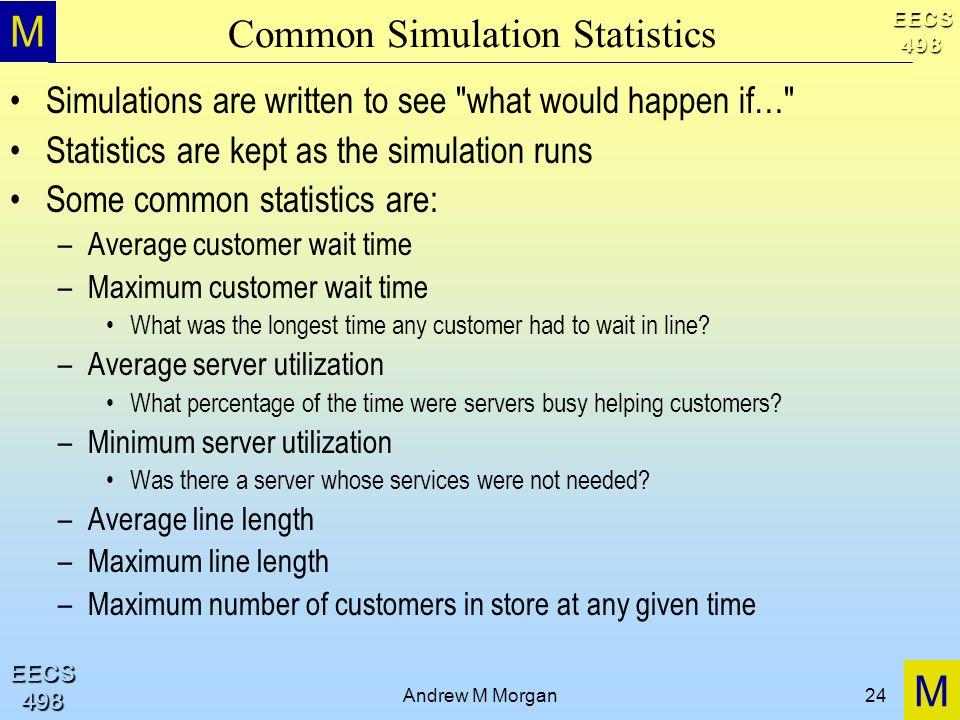 M M EECS498 EECS498 Andrew M Morgan24 Common Simulation Statistics Simulations are written to see