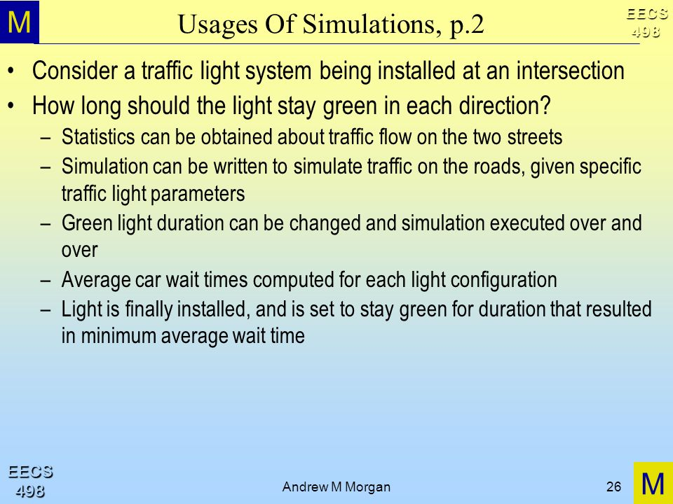 M M EECS498 EECS498 Andrew M Morgan26 Usages Of Simulations, p.2 Consider a traffic light system being installed at an intersection How long should th