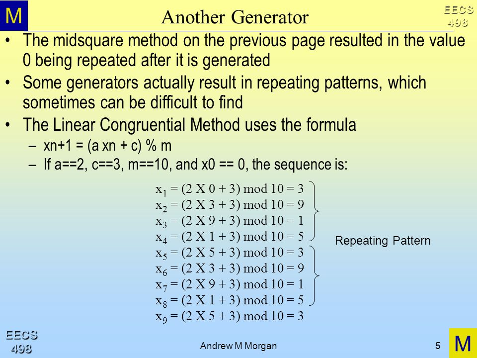 M M EECS498 EECS498 Andrew M Morgan5 Another Generator The midsquare method on the previous page resulted in the value 0 being repeated after it is ge