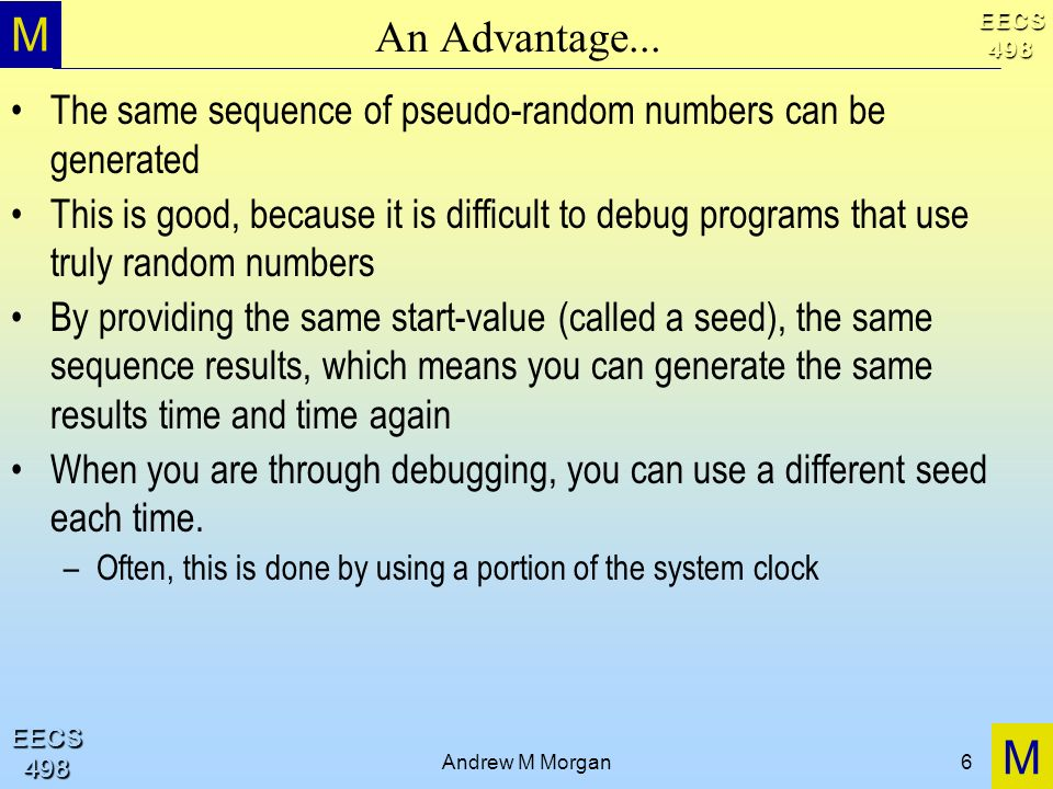 M M EECS498 EECS498 Andrew M Morgan6 An Advantage... The same sequence of pseudo-random numbers can be generated This is good, because it is difficult