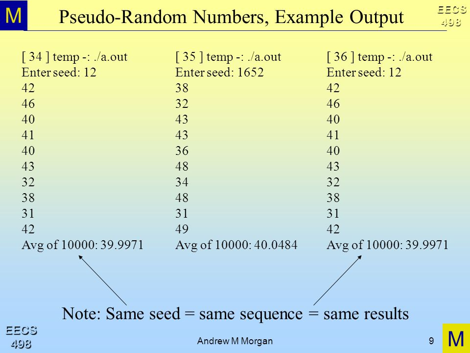 M M EECS498 EECS498 Andrew M Morgan9 Pseudo-Random Numbers, Example Output [ 34 ] temp -:./a.out Enter seed: 12 42 46 40 41 40 43 32 38 31 42 Avg of 1