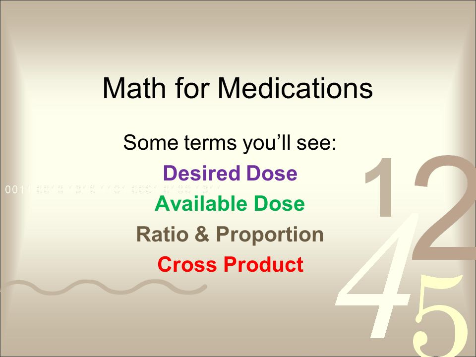 Math for Medications Some terms youll see: Desired Dose Available Dose Ratio & Proportion Cross Product