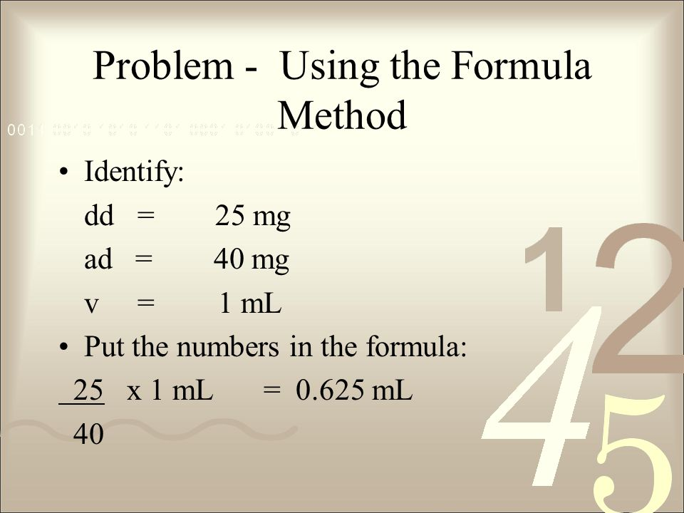 Problem - Using the Formula Method Identify: dd = 25 mg ad = 40 mg v = 1 mL Put the numbers in the formula: 25x 1 mL= 0.625 mL 40