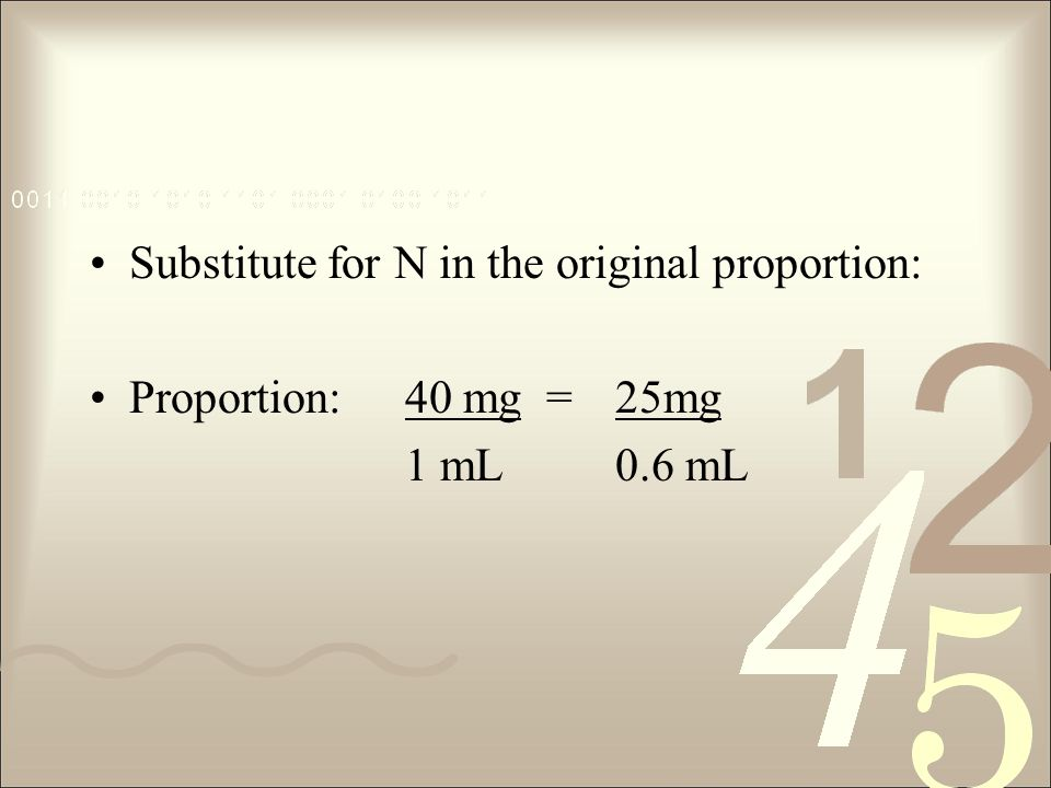 Substitute for N in the original proportion: Proportion:40 mg =25mg 1 mL0.6 mL