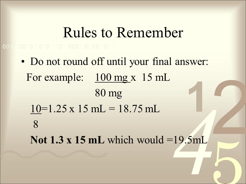 Rules to Remember Do not round off until your final answer: For example:100 mg x 15 mL 80 mg 10=1.25 x 15 mL = 18.75 mL 8 Not 1.3 x 15 mL which would =19.5mL