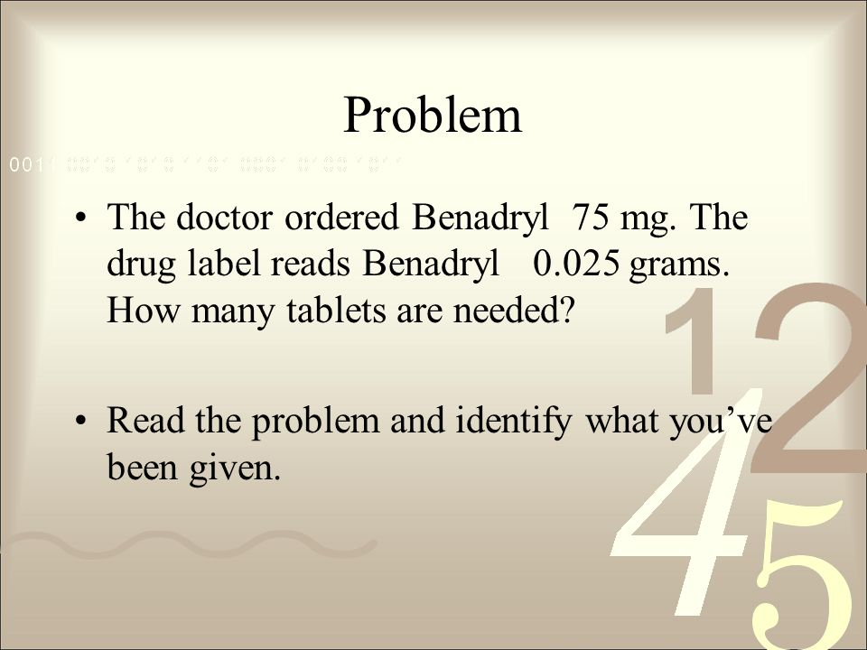 Problem The doctor ordered Benadryl 75 mg. The drug label reads Benadryl 0.025 grams.