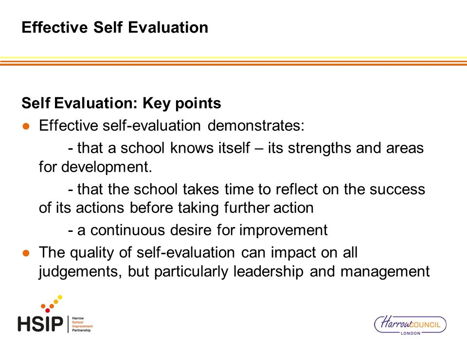 Effective Self Evaluation Self Evaluation: Key points Effective self-evaluation demonstrates: - that a school knows itself – its strengths and areas f