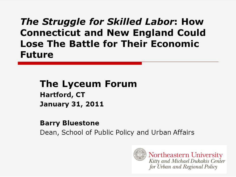 The Struggle for Skilled Labor: How Connecticut and New England Could Lose The Battle for Their Economic Future The Lyceum Forum Hartford, CT January 31, 2011 Barry Bluestone Dean, School of Public Policy and Urban Affairs