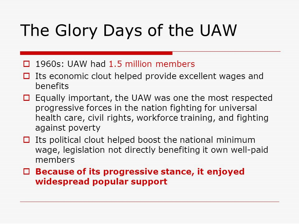 The Glory Days of the UAW 1960s: UAW had 1.5 million members Its economic clout helped provide excellent wages and benefits Equally important, the UAW was one the most respected progressive forces in the nation fighting for universal health care, civil rights, workforce training, and fighting against poverty Its political clout helped boost the national minimum wage, legislation not directly benefiting it own well-paid members Because of its progressive stance, it enjoyed widespread popular support