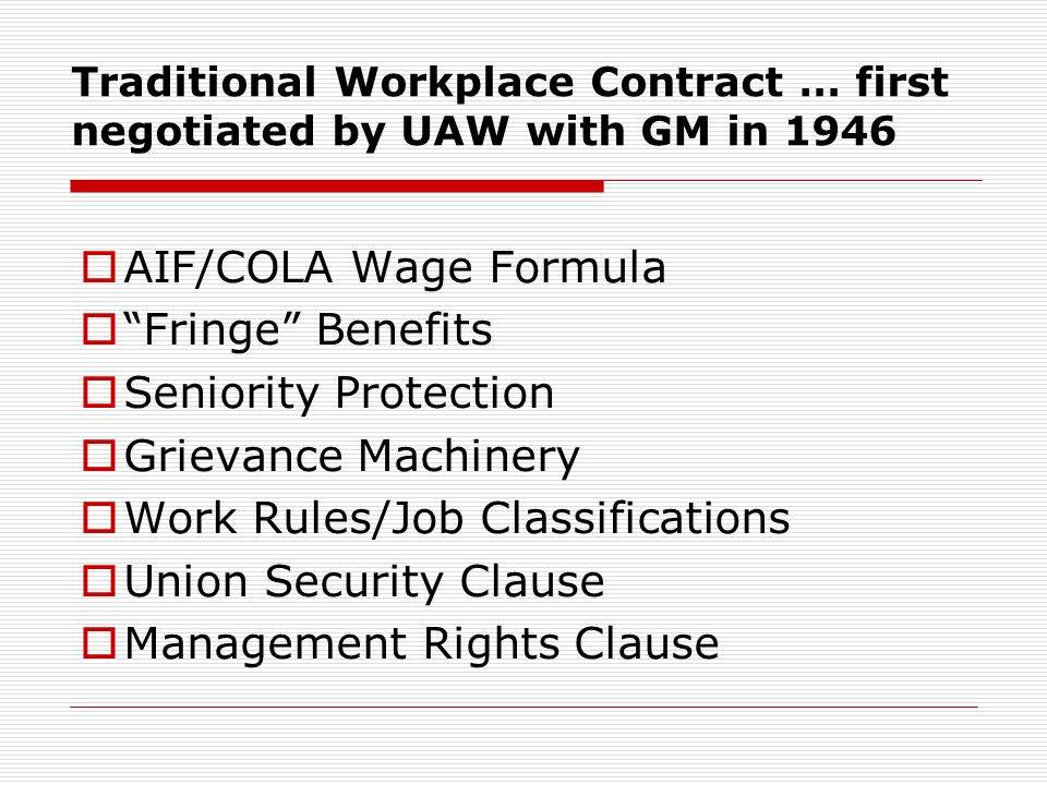 Traditional Workplace Contract … first negotiated by UAW with GM in 1946 AIF/COLA Wage Formula Fringe Benefits Seniority Protection Grievance Machinery Work Rules/Job Classifications Union Security Clause Management Rights Clause
