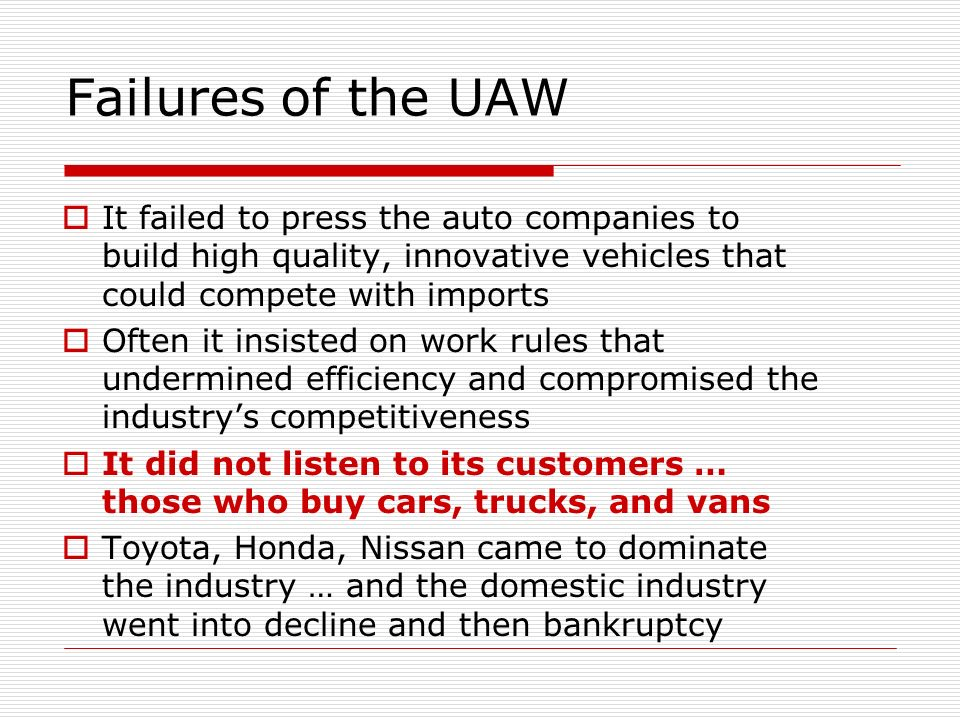 Failures of the UAW It failed to press the auto companies to build high quality, innovative vehicles that could compete with imports Often it insisted on work rules that undermined efficiency and compromised the industrys competitiveness It did not listen to its customers … those who buy cars, trucks, and vans Toyota, Honda, Nissan came to dominate the industry … and the domestic industry went into decline and then bankruptcy
