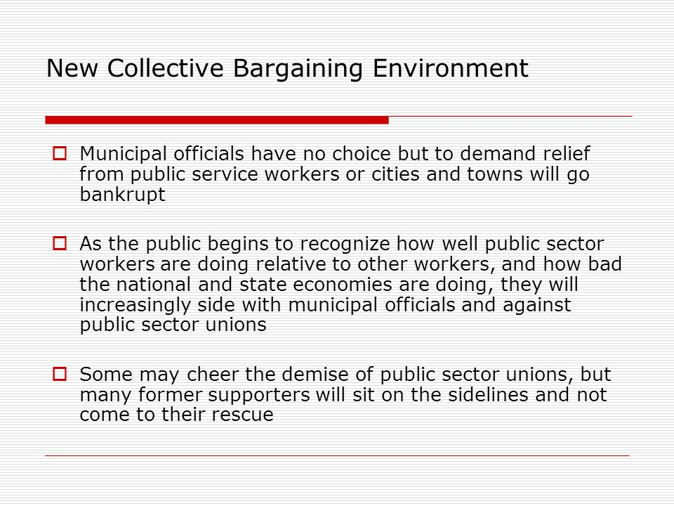 New Collective Bargaining Environment Municipal officials have no choice but to demand relief from public service workers or cities and towns will go bankrupt As the public begins to recognize how well public sector workers are doing relative to other workers, and how bad the national and state economies are doing, they will increasingly side with municipal officials and against public sector unions Some may cheer the demise of public sector unions, but many former supporters will sit on the sidelines and not come to their rescue